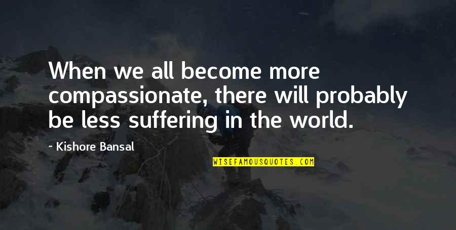 Kishore Bansal Quotes By Kishore Bansal: When we all become more compassionate, there will