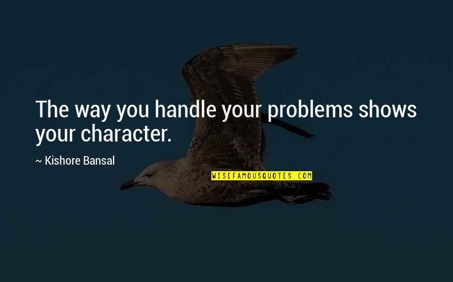 Kishore Bansal Quotes By Kishore Bansal: The way you handle your problems shows your