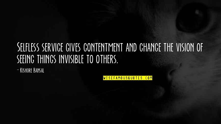 Kishore Bansal Quotes By Kishore Bansal: Selfless service gives contentment and change the vision