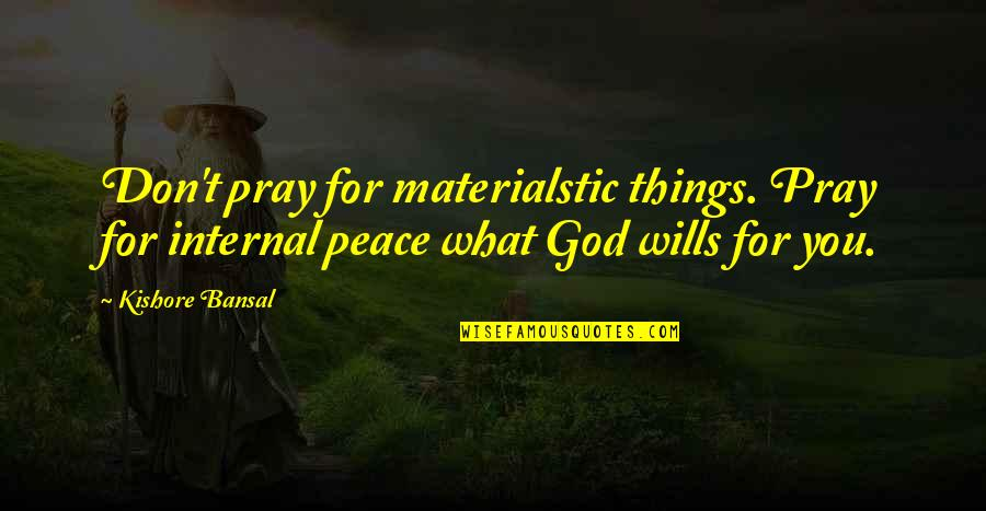 Kishore Bansal Quotes By Kishore Bansal: Don't pray for materialstic things. Pray for internal