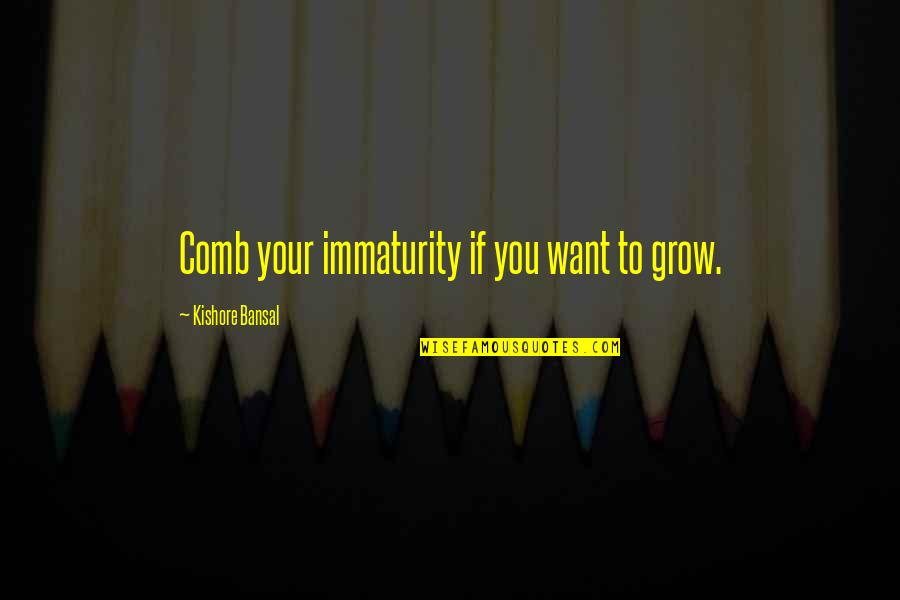 Kishore Bansal Quotes By Kishore Bansal: Comb your immaturity if you want to grow.