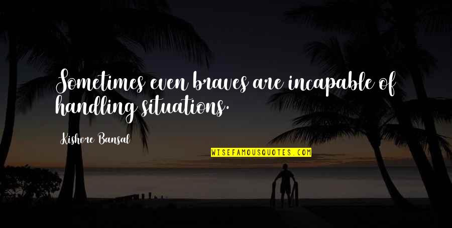 Kishore Bansal Quotes By Kishore Bansal: Sometimes even braves are incapable of handling situations.