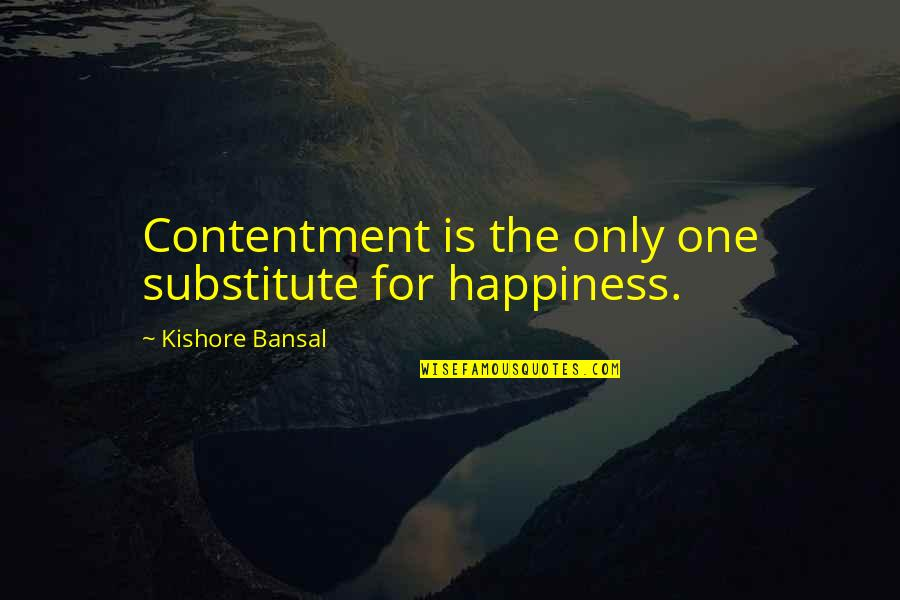 Kishore Bansal Quotes By Kishore Bansal: Contentment is the only one substitute for happiness.