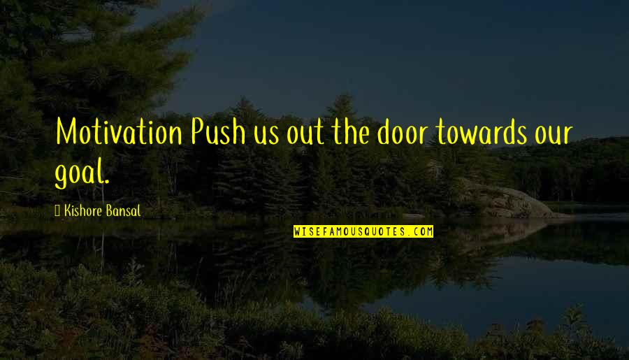 Kishore Bansal Quotes By Kishore Bansal: Motivation Push us out the door towards our
