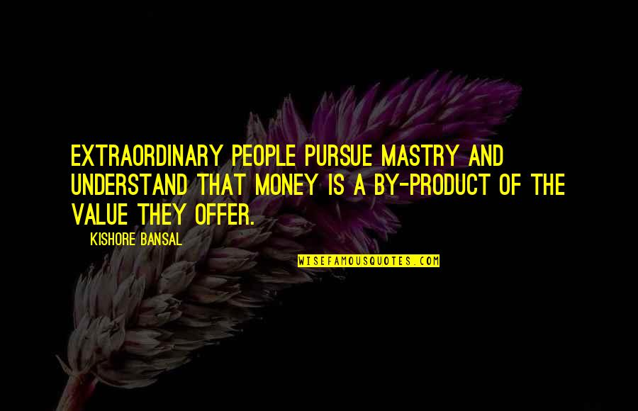Kishore Bansal Quotes By Kishore Bansal: Extraordinary people pursue mastry and understand that money