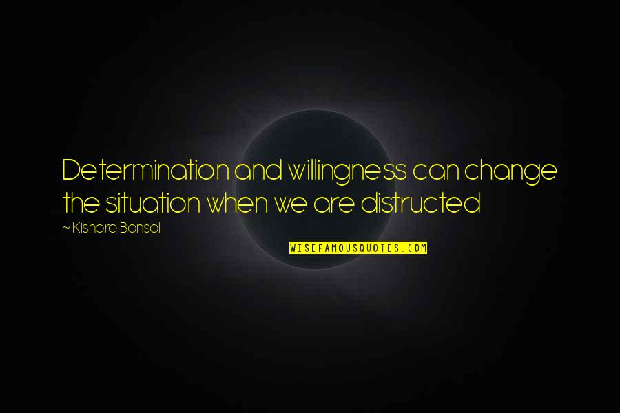 Kishore Bansal Quotes By Kishore Bansal: Determination and willingness can change the situation when