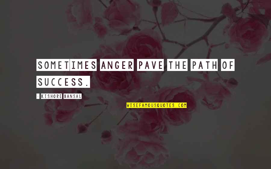 Kishore Bansal Quotes By Kishore Bansal: Sometimes anger pave the path of success.