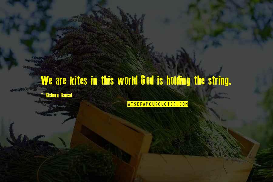 Kishore Bansal Quotes By Kishore Bansal: We are kites in this world God is