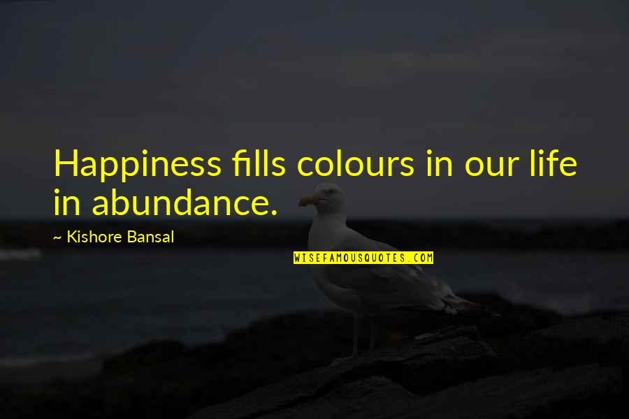 Kishore Bansal Quotes By Kishore Bansal: Happiness fills colours in our life in abundance.