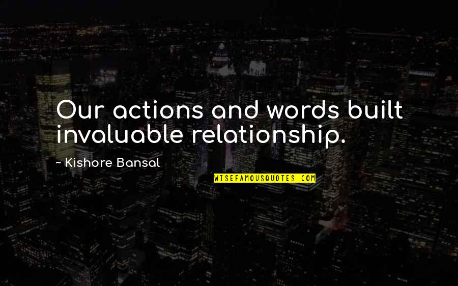 Kishore Bansal Quotes By Kishore Bansal: Our actions and words built invaluable relationship.