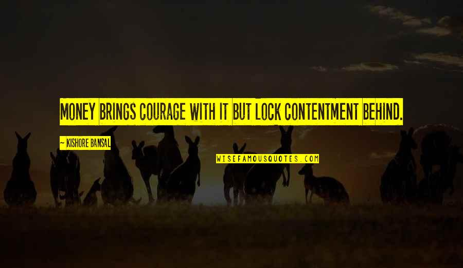 Kishore Bansal Quotes By Kishore Bansal: Money brings courage with it but lock contentment