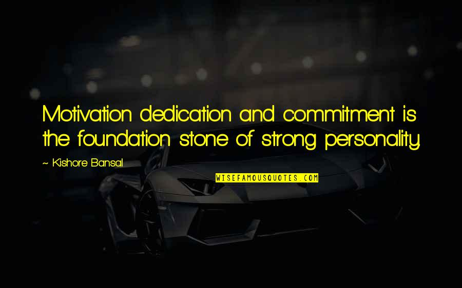 Kishore Bansal Quotes By Kishore Bansal: Motivation dedication and commitment is the foundation stone