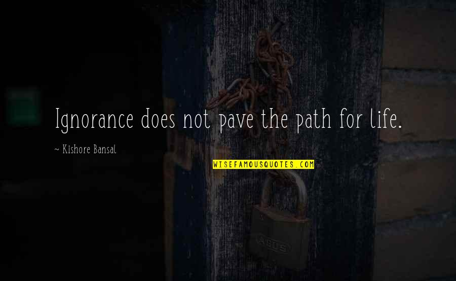 Kishore Bansal Quotes By Kishore Bansal: Ignorance does not pave the path for life.