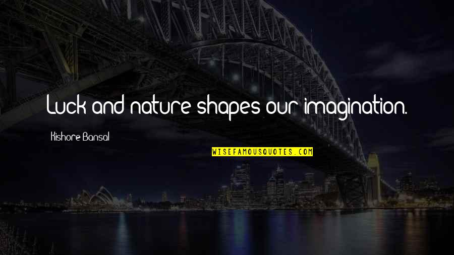 Kishore Bansal Quotes By Kishore Bansal: Luck and nature shapes our imagination.