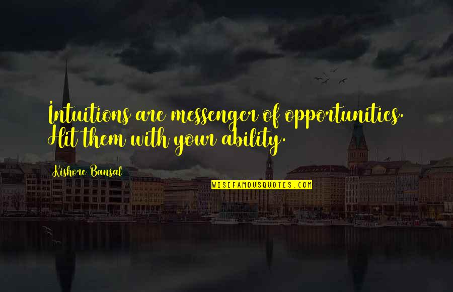 Kishore Bansal Quotes By Kishore Bansal: Intuitions are messenger of opportunities. Hit them with
