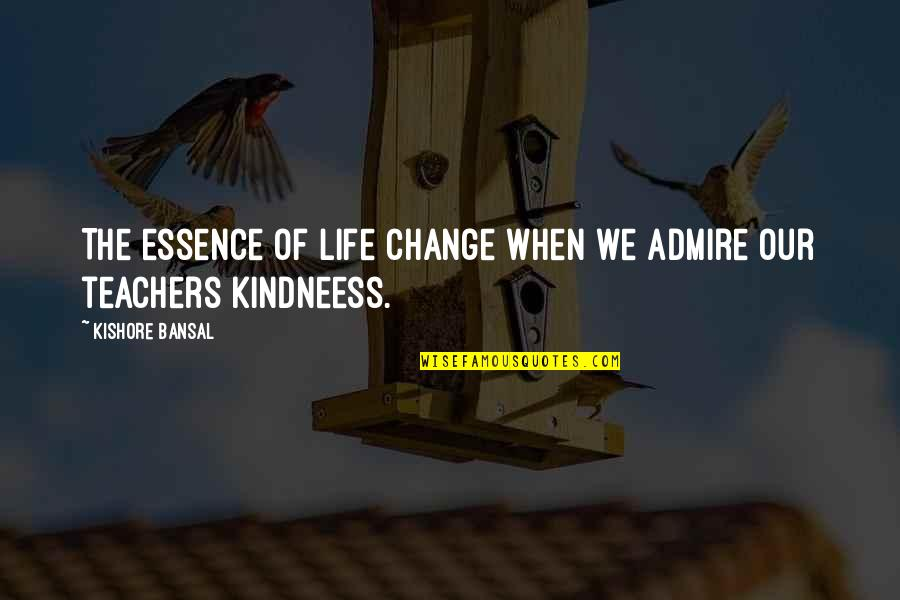 Kishore Bansal Quotes By Kishore Bansal: The essence of life change when we admire