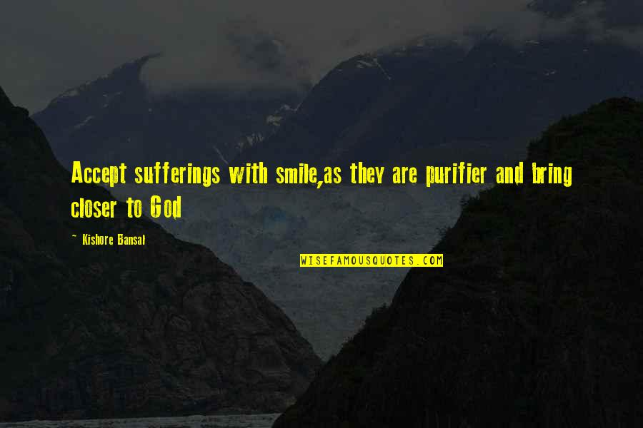 Kishore Bansal Quotes By Kishore Bansal: Accept sufferings with smile,as they are purifier and