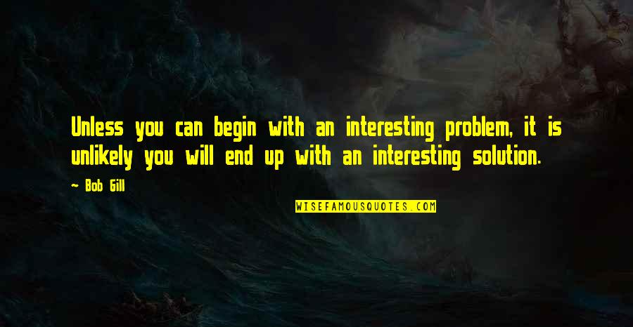 Kismet Movie Quotes By Bob Gill: Unless you can begin with an interesting problem,