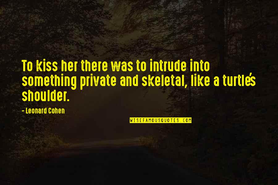 Kiss Her Like Quotes By Leonard Cohen: To kiss her there was to intrude into