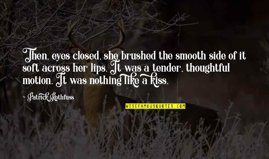 Kiss Her Like Quotes By Patrick Rothfuss: Then, eyes closed, she brushed the smooth side