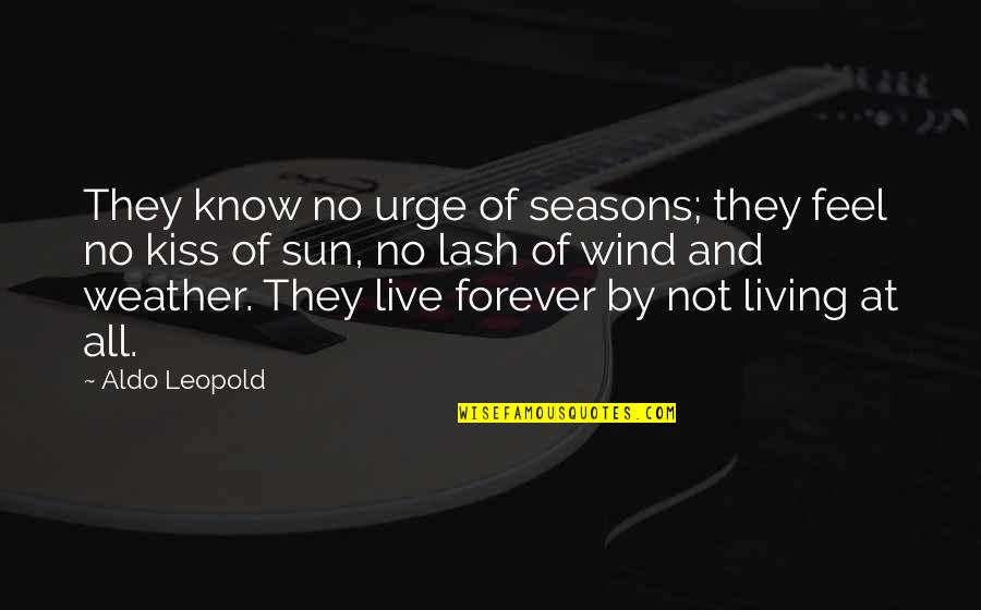 Kiss You Forever Quotes By Aldo Leopold: They know no urge of seasons; they feel