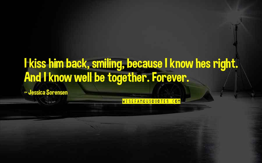 Kiss You Forever Quotes By Jessica Sorensen: I kiss him back, smiling, because I know