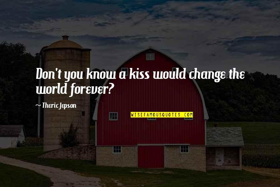 Kiss You Forever Quotes By Theric Jepson: Don't you know a kiss would change the