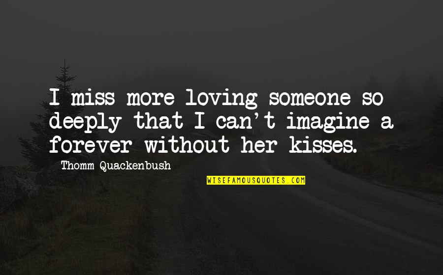 Kiss You Forever Quotes By Thomm Quackenbush: I miss more loving someone so deeply that