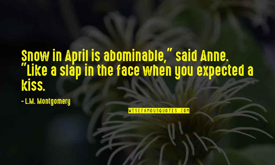"Kiss Your Face Quotes By L.M. Montgomery: Snow in April is abominable,"" said Anne. ""Like"