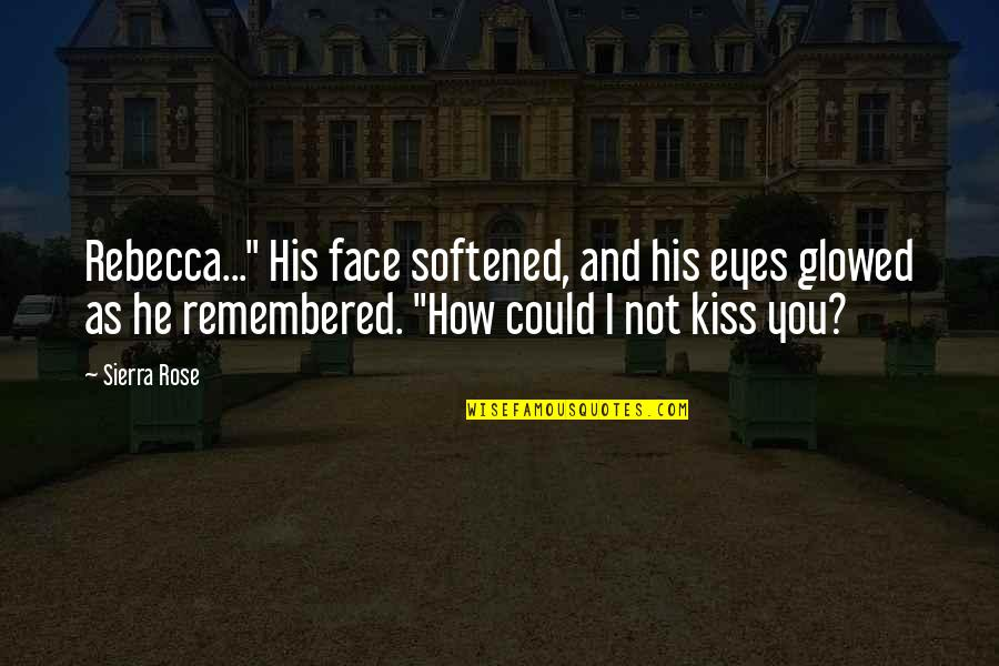 "Kiss Your Face Quotes By Sierra Rose: Rebecca..."" His face softened, and his eyes glowed"
