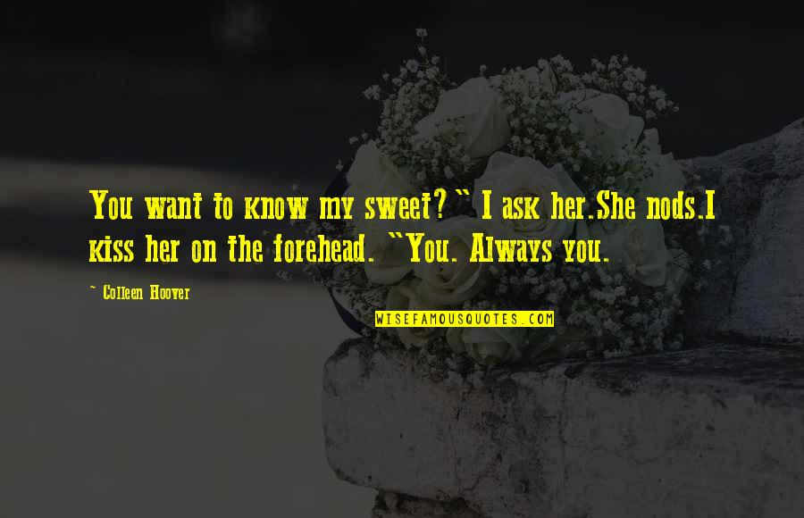 """Kiss Your Forehead Quotes By Colleen Hoover: You want to know my sweet?"""" I ask"""
