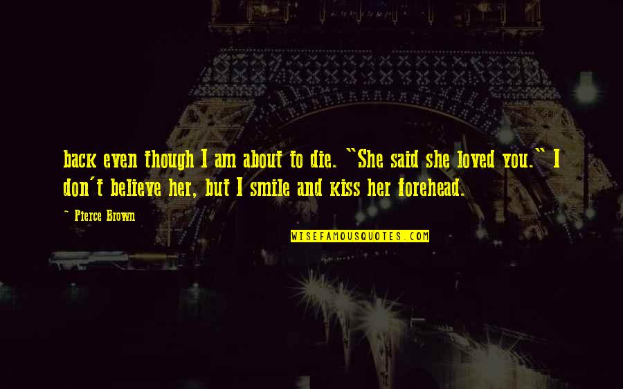 Kiss Your Forehead Quotes By Pierce Brown: back even though I am about to die.