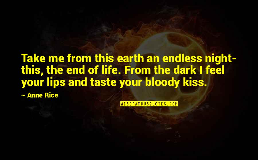 Kiss Your Lips Quotes By Anne Rice: Take me from this earth an endless night-