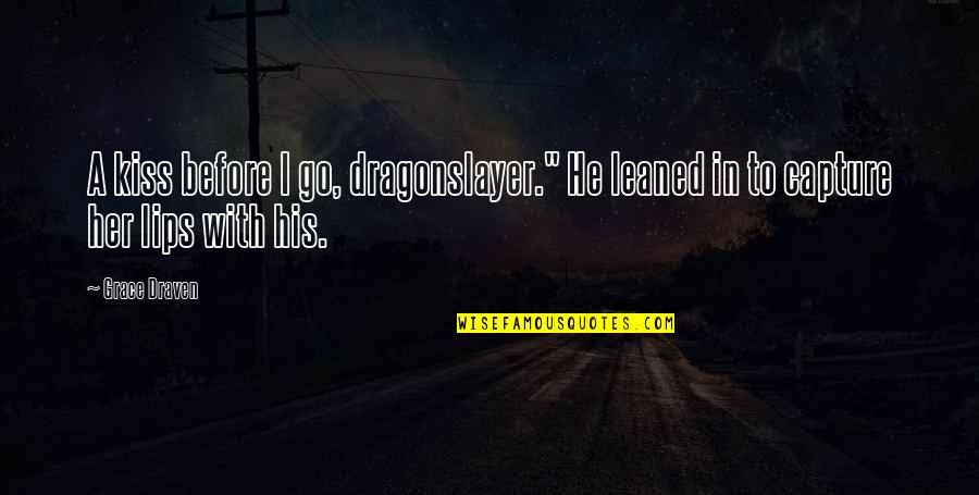 "Kiss Your Lips Quotes By Grace Draven: A kiss before I go, dragonslayer."" He leaned"