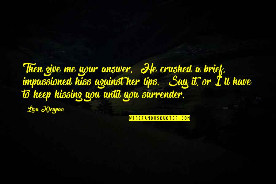 "Kiss Your Lips Quotes By Lisa Kleypas: Then give me your answer."" He crushed a"