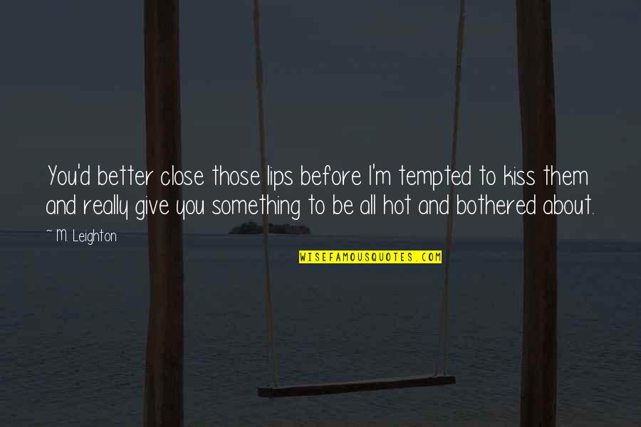 Kiss Your Lips Quotes By M. Leighton: You'd better close those lips before I'm tempted