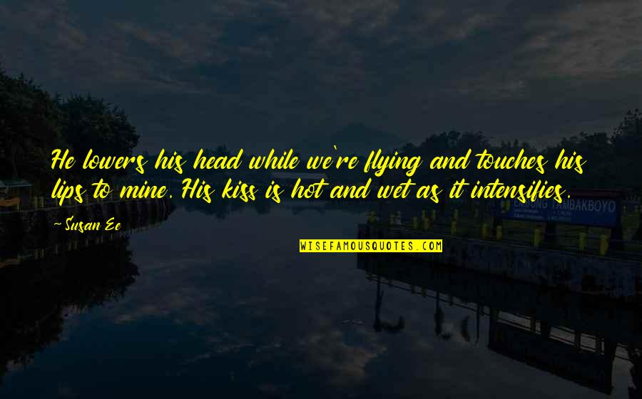 Kiss Your Lips Quotes By Susan Ee: He lowers his head while we're flying and