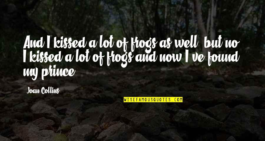 Kissed A Lot Of Frogs Quotes By Joan Collins: And I kissed a lot of frogs as