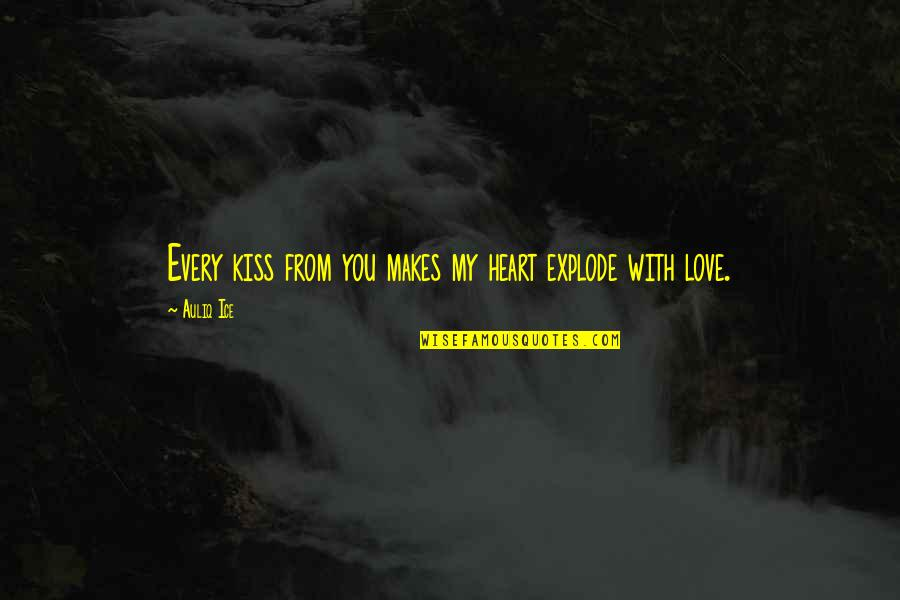 Kissing My Love Quotes By Auliq Ice: Every kiss from you makes my heart explode