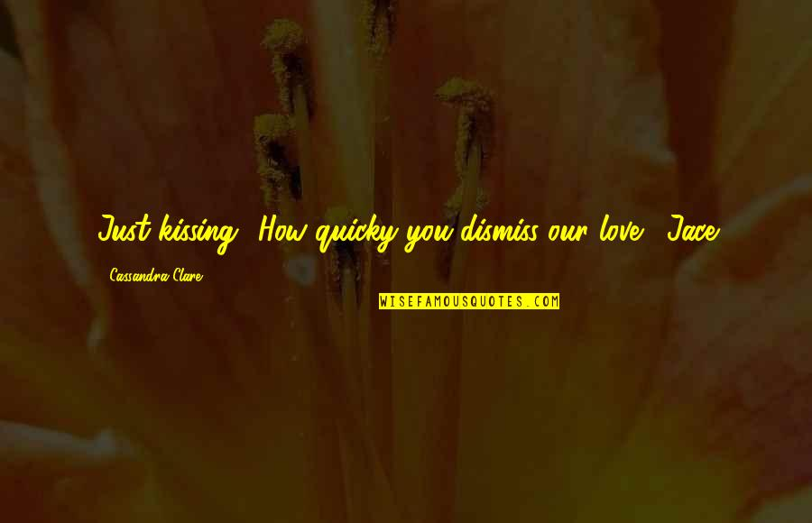 Kissing My Love Quotes By Cassandra Clare: Just kissing? How quicky you dismiss our love.