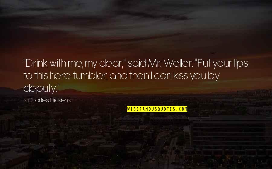 """Kissing My Love Quotes By Charles Dickens: """"Drink with me, my dear,"""" said Mr. Weller."""