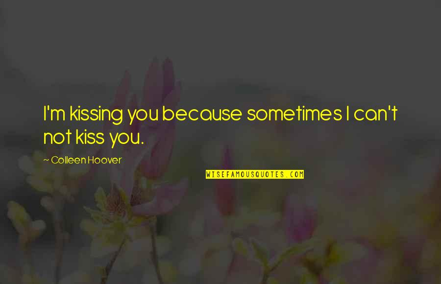 Kissing My Love Quotes By Colleen Hoover: I'm kissing you because sometimes I can't not