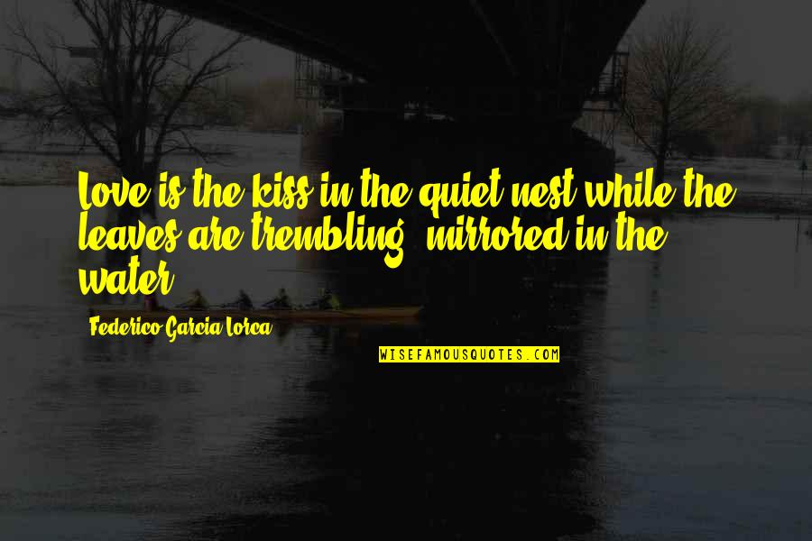 Kissing My Love Quotes By Federico Garcia Lorca: Love is the kiss in the quiet nest