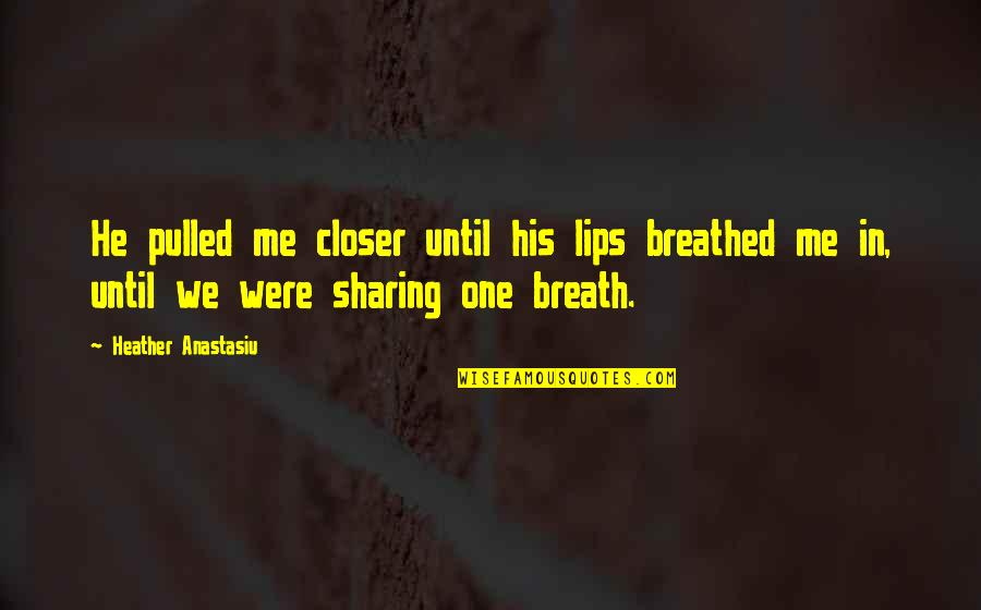 Kissing My Love Quotes By Heather Anastasiu: He pulled me closer until his lips breathed