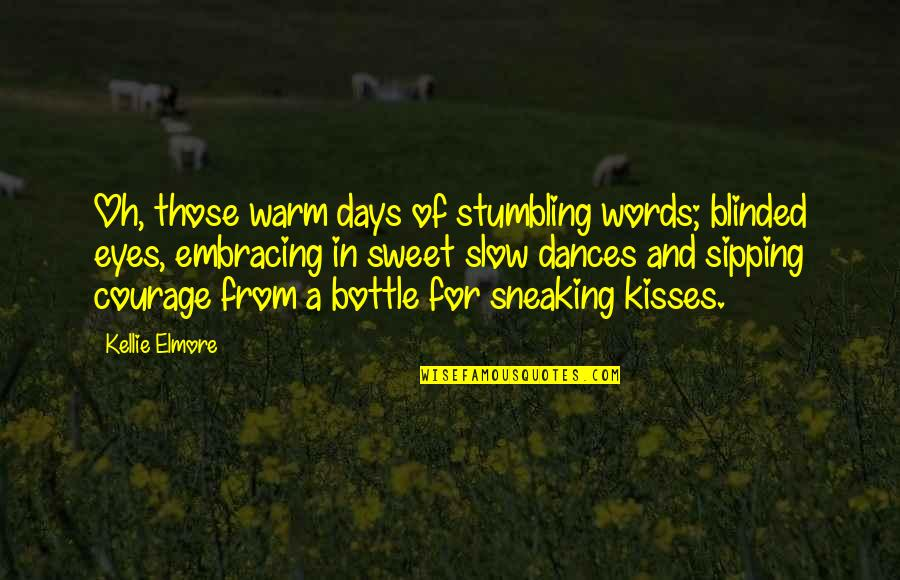 Kissing My Love Quotes By Kellie Elmore: Oh, those warm days of stumbling words; blinded