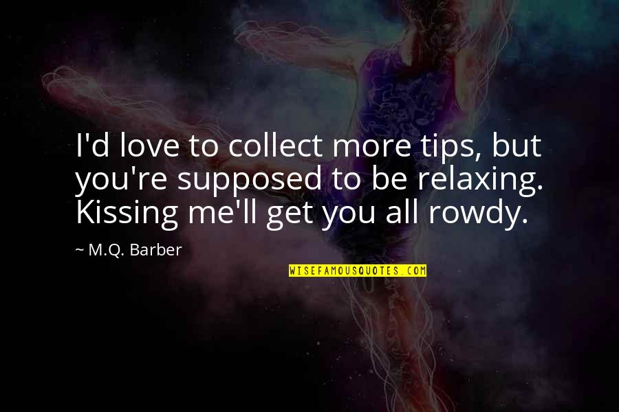 Kissing My Love Quotes By M.Q. Barber: I'd love to collect more tips, but you're