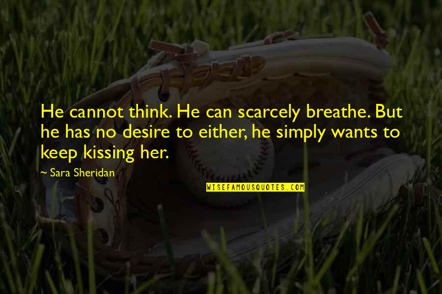 Kissing My Love Quotes By Sara Sheridan: He cannot think. He can scarcely breathe. But