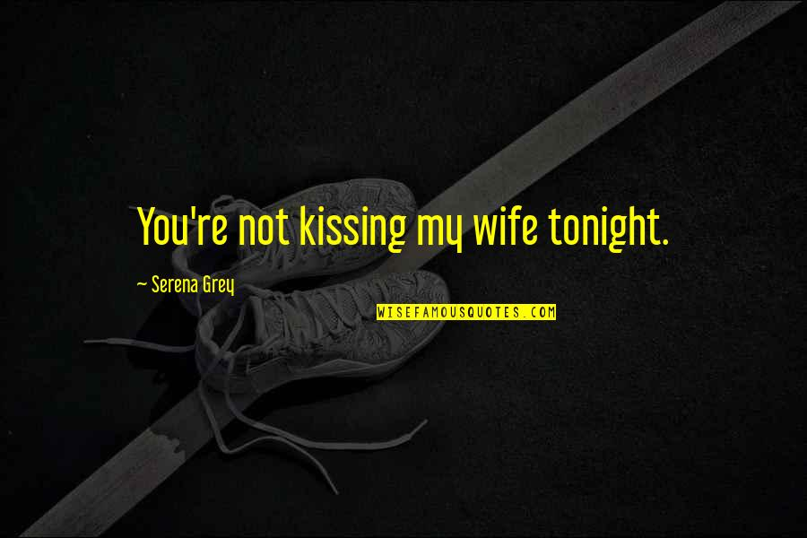 Kissing My Love Quotes By Serena Grey: You're not kissing my wife tonight.