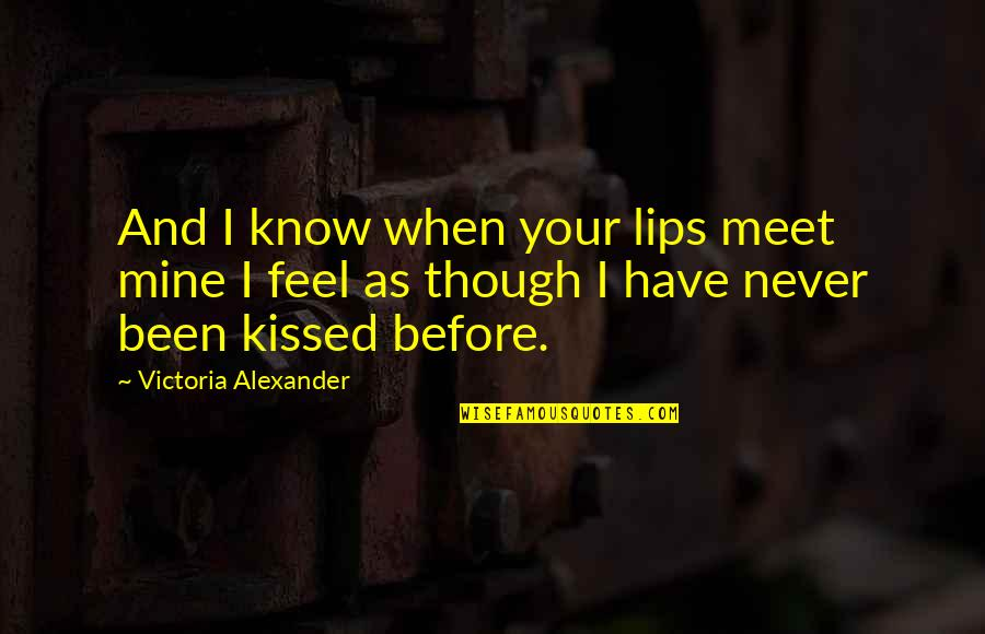 Kissing My Love Quotes By Victoria Alexander: And I know when your lips meet mine