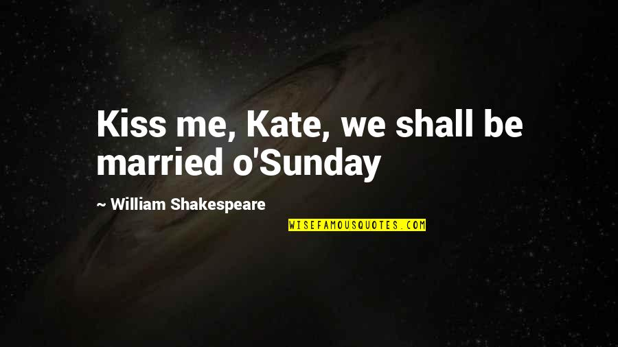 Kissing My Love Quotes By William Shakespeare: Kiss me, Kate, we shall be married o'Sunday